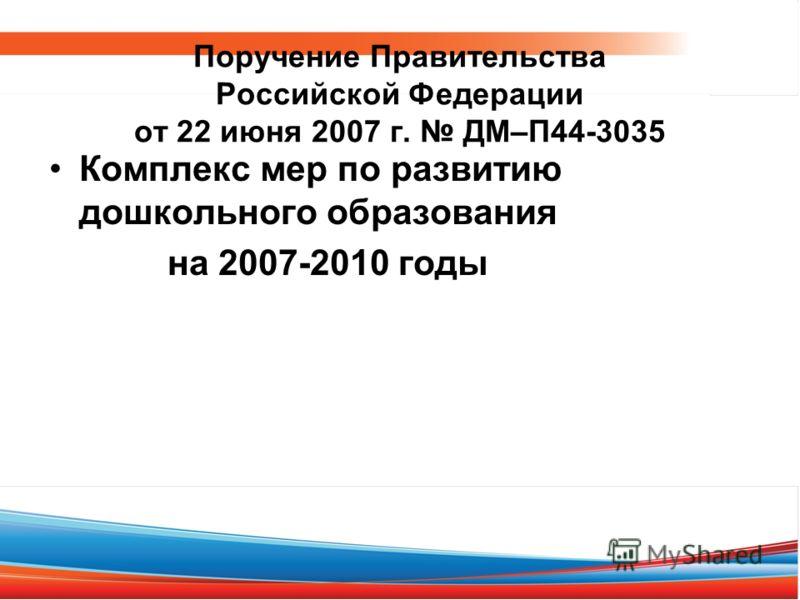 Поручение Правительства Российской Федерации от 22 июня 2007 г. ДМ–П44-3035 Комплекс мер по развитию дошкольного образования на 2007-2010 годы