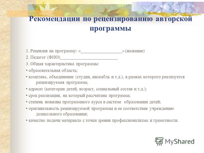 Рекомендации по рецензированию авторской программы 1. Рецензия на программу: «__________________» (название) 2. Педагог (ФИО)_________________________ 3. Общая характеристика программы: образовательная область; комплекс, объединение (студия, ансамбль