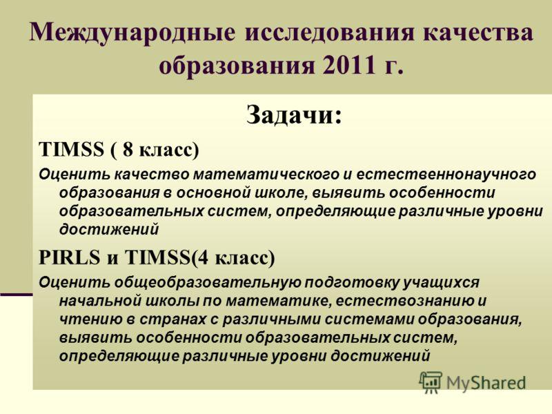 Международные исследования качества образования 2011 г. Задачи: TIMSS ( 8 класс) Оценить качество математического и естественнонаучного образования в основной школе, выявить особенности образовательных систем, определяющие различные уровни достижений
