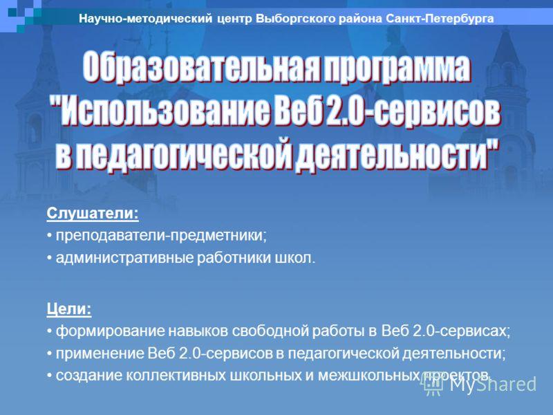 Научно-методический центр Выборгского района Санкт-Петербурга Цели: формирование навыков свободной работы в Веб 2.0-сервисах; применение Веб 2.0-сервисов в педагогической деятельности; создание коллективных школьных и межшкольных проектов. Слушатели: