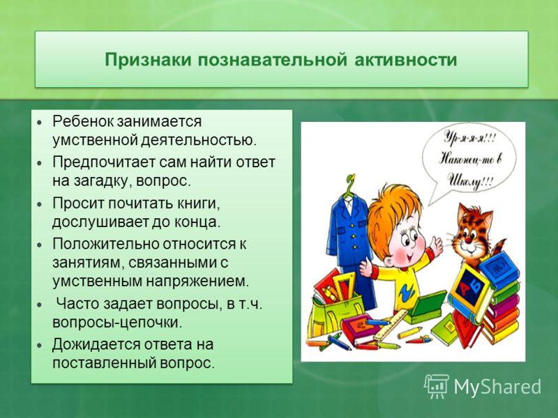 Признаки познавательной активности Ребенок занимается умственной деятельностью. Предпочитает сам найти ответ на загадку, вопрос. Просит почитать книги, дослушивает до конца. Положительно относится к занятиям, связанными с умственным напряжением. Част