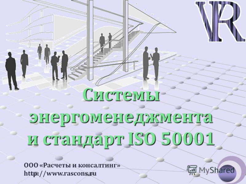 Системы энергоменеджмента и стандарт ISO 50001 ООО «Расчеты и консалтинг» http://www.rascons.ru