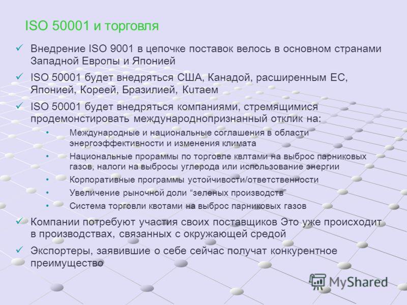 ISO 50001 и торговля Внедрение ISO 9001 в цепочке поставок велось в основном странами Западной Европы и Японией ISO 50001 будет внедряться США, Канадой, расширенным ЕС, Японией, Кореей, Бразилией, Кuтаем ISO 50001 будет внедряться компаниями, стремящ