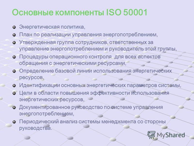 Основные компоненты ISO 50001 Энергетическая политика, План по реализации управления энергопотреблением, Утвержденная группа сотрудников, ответственных за управление энергопотреблением и руководитель этой группы, Процедуры операционного контроля для