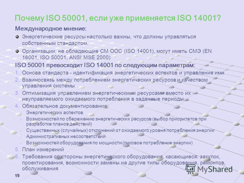 19 Почему ISO 50001, если уже применяется ISO 14001? Международное мнение: Энергетические ресурсы настолько важны, что должны управляться собственным стандартом. Организации, не обладающие СМ ООС (ISO 14001), могут иметь СМЭ (EN 16001, ISO 50001, ANS