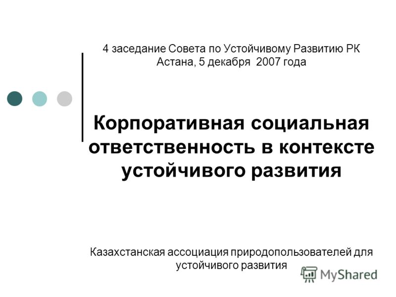 4 заседание Совета по Устойчивому Развитию РК Астана, 5 декабря 2007 года Корпоративная социальная ответственность в контексте устойчивого развития Казахстанская ассоциация природопользователей для устойчивого развития