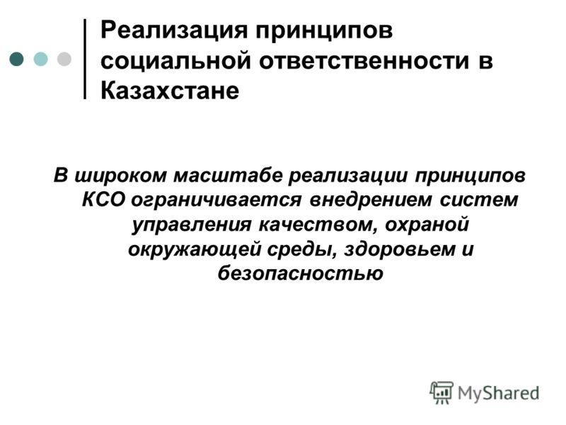 Реализация принципов социальной ответственности в Казахстане В широком масштабе реализации принципов КСО ограничивается внедрением систем управления качеством, охраной окружающей среды, здоровьем и безопасностью