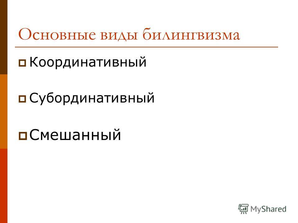 Основные виды билингвизма Координативный Субординативный Смешанный
