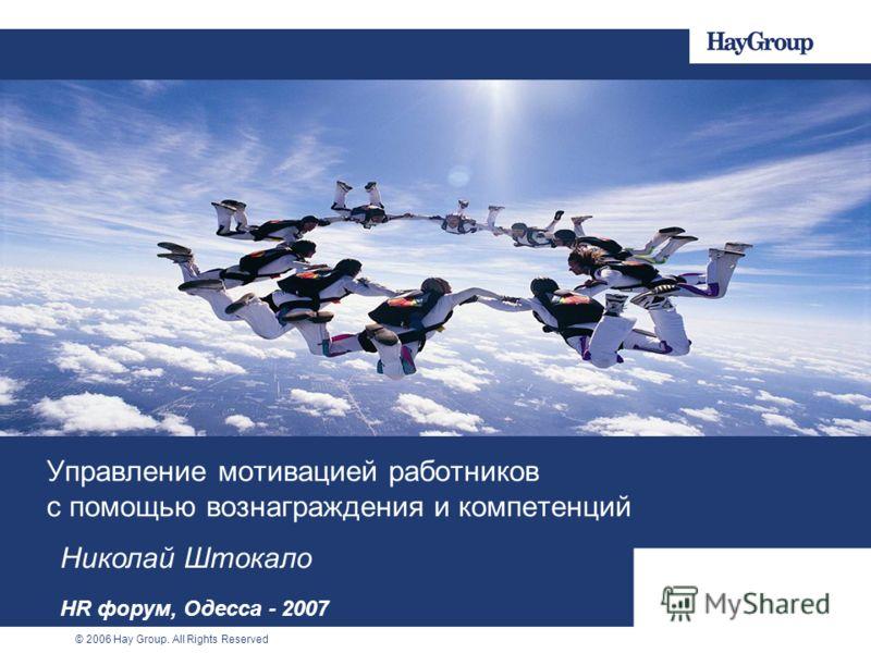 © 2006 Hay Group. All Rights Reserved Управление мотивацией работников с помощью вознаграждения и компетенций Николай Штокало HR форум, Одесса - 2007