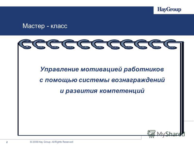 © 2006 Hay Group. All Rights Reserved 2 Мастер - класс Управление мотивацией работников с помощью системы вознаграждений и развития компетенций