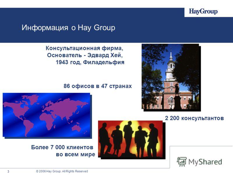 © 2006 Hay Group. All Rights Reserved 3 Информация о Hay Group Консультационная фирма, Основатель - Эдвард Хей, 1943 год, Филадельфия 86 офисов в 47 странах 2 200 консультантов Более 7 000 клиентов во всем мире