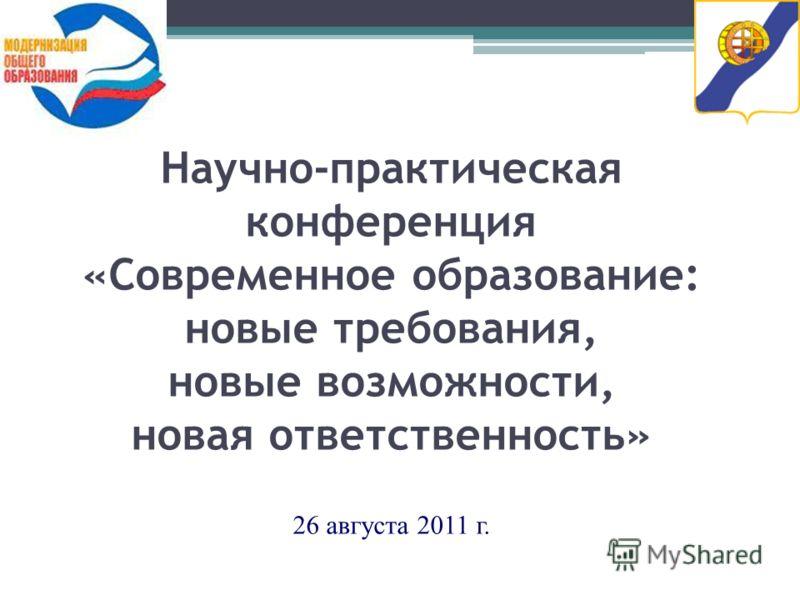 1 Научно-практическая конференция «Современное образование: новые требования, новые возможности, новая ответственность» 26 августа 2011 г.
