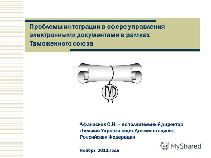 Афанасьев С.И. – исполнительный директор «Гильдии Управляющих Документацией», Российская Федерация Ноябрь 2011 года Проблемы интеграции в сфере управления электронными документами в рамках Таможенного союза