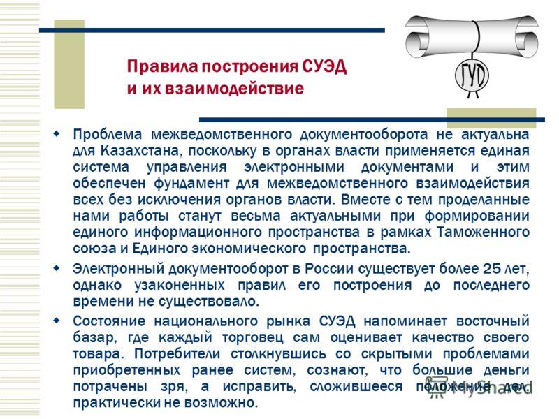 Проблема межведомственного документооборота не актуальна для Казахстана, поскольку в органах власти применяется единая система управления электронными документами и этим обеспечен фундамент для межведомственного взаимодействия всех без исключения орг