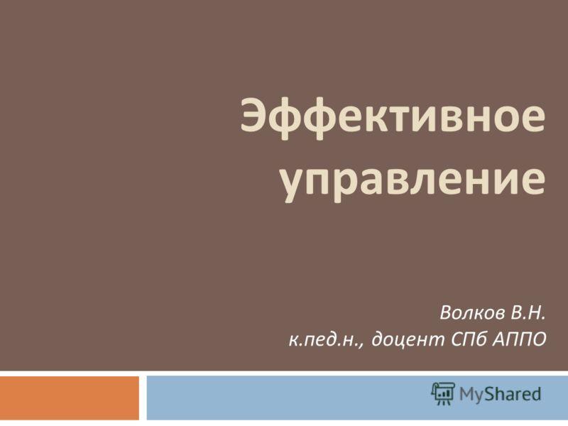 Эффективное управление Волков В. Н. к. пед. н., доцент СПб АППО