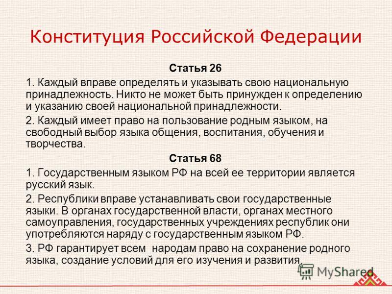 Конституция Российской Федерации Статья 26 1. Каждый вправе определять и указывать свою национальную принадлежность. Никто не может быть принужден к определению и указанию своей национальной принадлежности. 2. Каждый имеет право на пользование родным