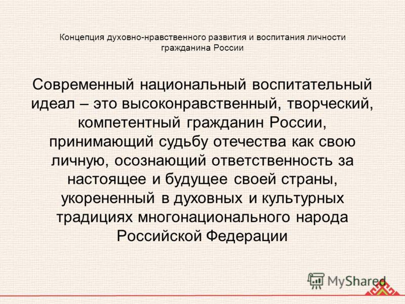 Концепция духовно-нравственного развития и воспитания личности гражданина России Современный национальный воспитательный идеал – это высоконравственный, творческий, компетентный гражданин России, принимающий судьбу отечества как свою личную, осознающ