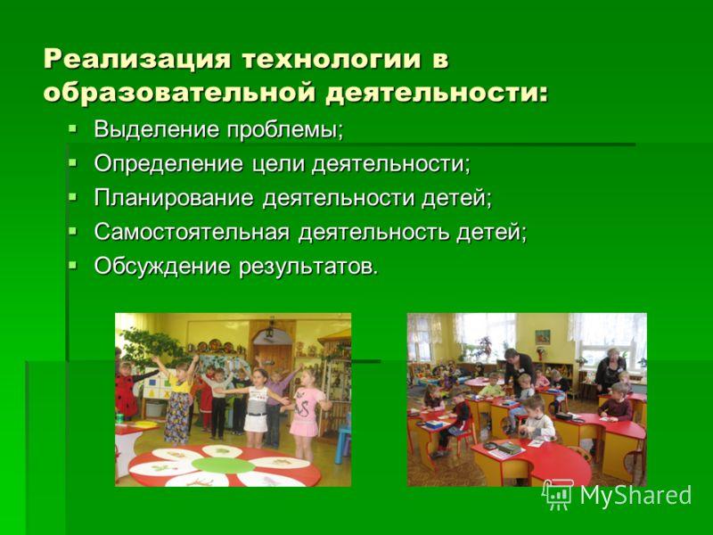 Реализация технологии в образовательной деятельности: Выделение проблемы; Выделение проблемы; Определение цели деятельности; Определение цели деятельности; Планирование деятельности детей; Планирование деятельности детей; Самостоятельная деятельность