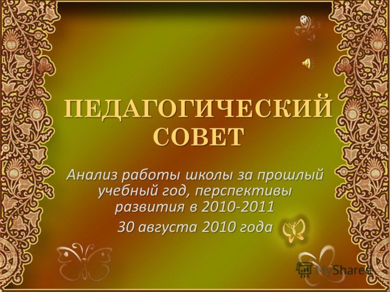 ПЕДАГОГИЧЕСКИЙ СОВЕТ Анализ работы школы за прошлый учебный год, перспективы развития в 2010-2011 30 августа 2010 года