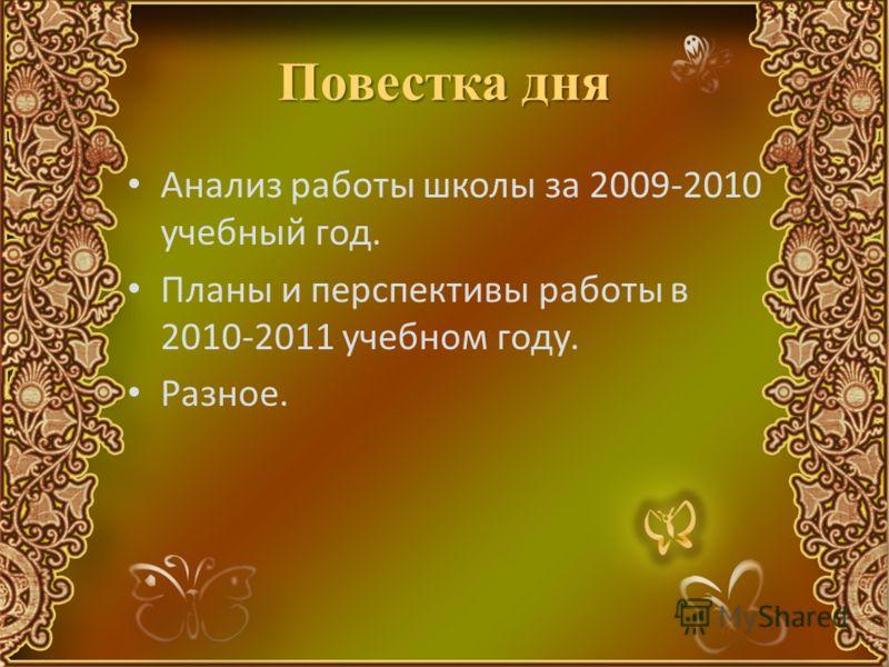 Повестка дня Анализ работы школы за 2009-2010 учебный год. Планы и перспективы работы в 2010-2011 учебном году. Разное.