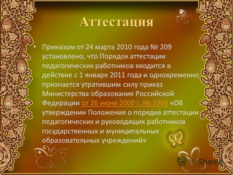 Аттестация Приказом от 24 марта 2010 года 209 установлено, что Порядок аттестации педагогических работников вводится в действие с 1 января 2011 года и одновременно признается утратившим силу приказ Министерства образования Российской Федерации от 26
