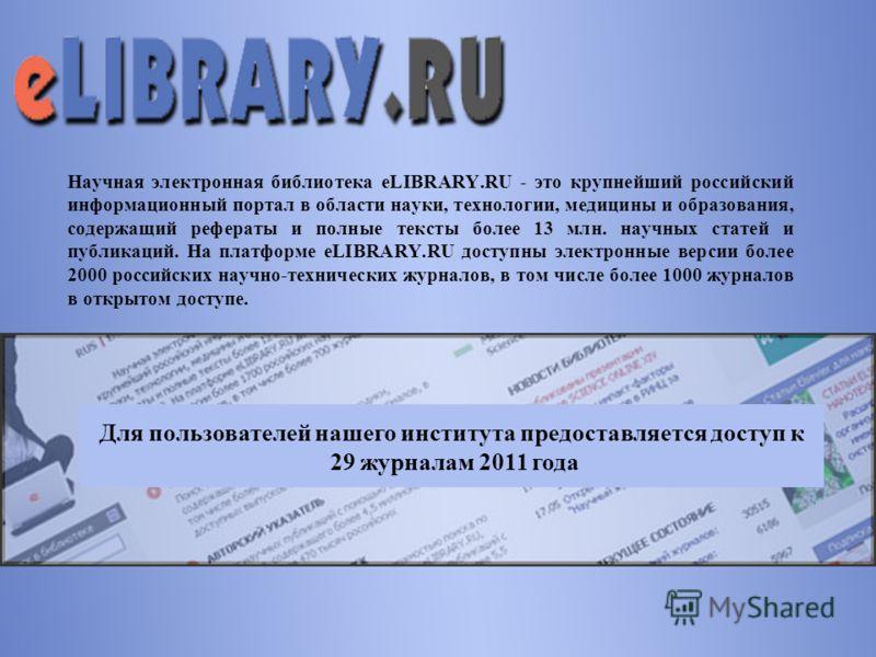 Научная электронная библиотека eLIBRARY.RU - это крупнейший российский информационный портал в области науки, технологии, медицины и образования, содержащий рефераты и полные тексты более 13 млн. научных статей и публикаций. На платформе eLIBRARY.RU