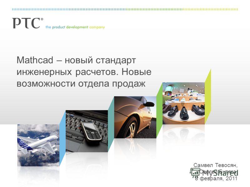 Mathcad – новый стандарт инженерных расчетов. Новые возможности отдела продаж Самвел Тевосян, Сергей Бутяга, 8 февраля, 2011
