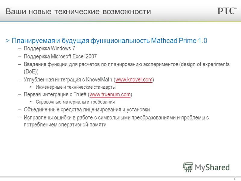 9 >Планируемая и будущая функциональность Mathcad Prime 1.0 – Поддержка Windows 7 – Поддержка Microsoft Excel 2007 – Введение функции для расчетов по планированию экспериментов (design of experiments (DoE)) – Углубленная интеграция с KnovelMath (www.