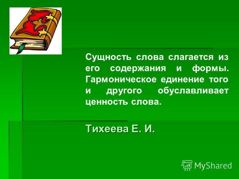 Сущность слова слагается из его содержания и формы. Гармоническое единение того и другого обуславливает ценность слова. Тихеева Е. И. Тихеева Е. И.