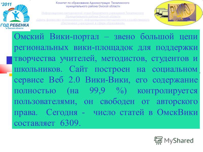 Омский Вики-портал – звено большой цепи региональных вики-площадок для поддержки творчества учителей, методистов, студентов и школьников. Сайт построен на социальном сервисе Веб 2.0 Вики-Вики, его содержание полностью (на 99,9 %) контролируется польз