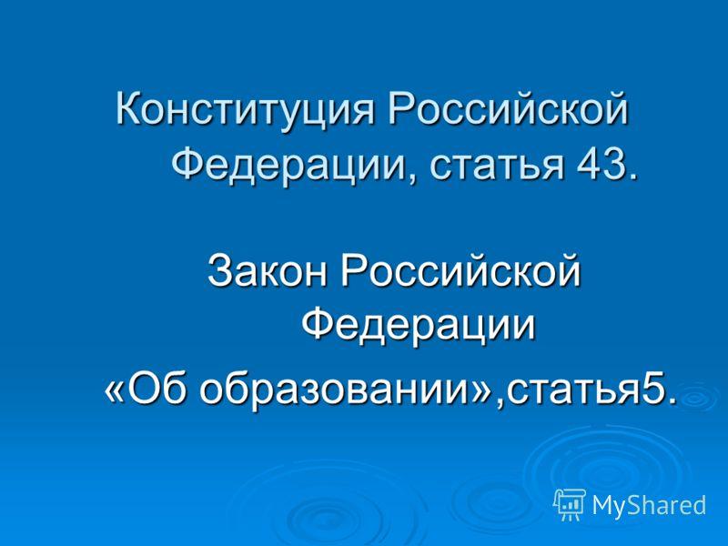 Конституция Российской Федерации, статья 43. Конституция Российской Федерации, статья 43. Закон Российской Федерации «Об образовании»,статья5.