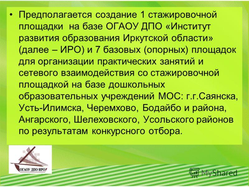 Предполагается создание 1 стажировочной площадки на базе ОГАОУ ДПО «Институт развития образования Иркутской области» (далее – ИРО) и 7 базовых (опорных) площадок для организации практических занятий и сетевого взаимодействия со стажировочной площадко
