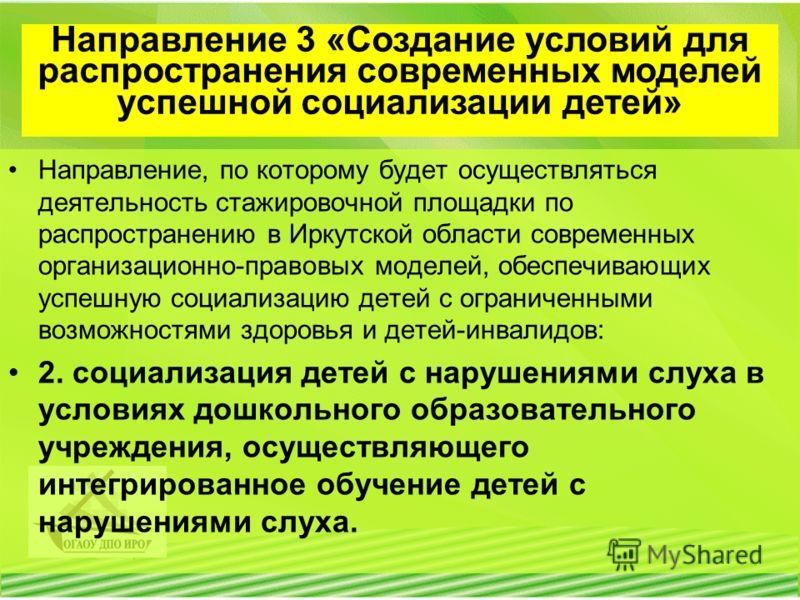Направление, по которому будет осуществляться деятельность стажировочной площадки по распространению в Иркутской области современных организационно-правовых моделей, обеспечивающих успешную социализацию детей с ограниченными возможностями здоровья и
