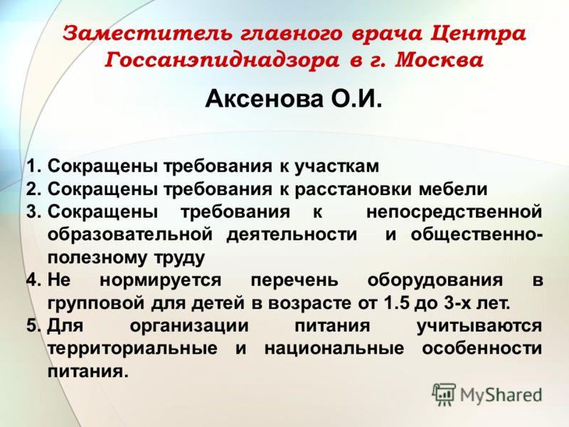 Заместитель главного врача Центра Госсанэпиднадзора в г. Москва Аксенова О.И. 1.Сокращены требования к участкам 2.Сокращены требования к расстановки мебели 3.Сокращены требования к непосредственной образовательной деятельности и общественно- полезном