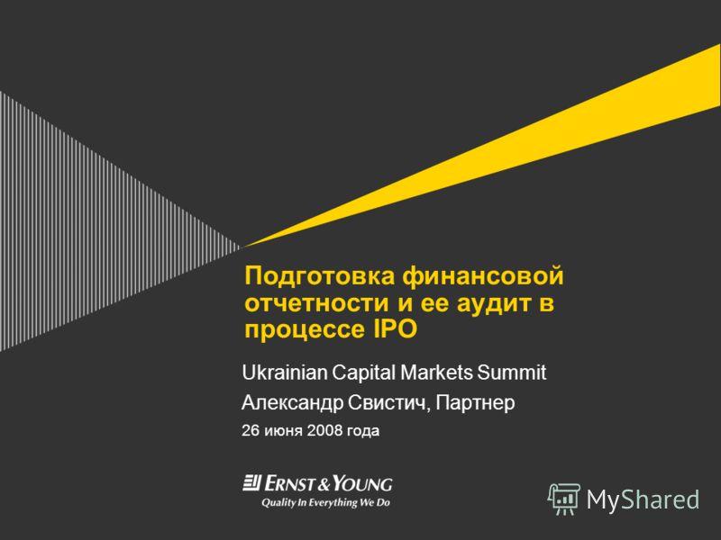 Подготовка финансовой отчетности и ее аудит в процессе IPO Ukrainian Capital Markets Summit Александр Свистич, Партнер 26 июня 2008 года