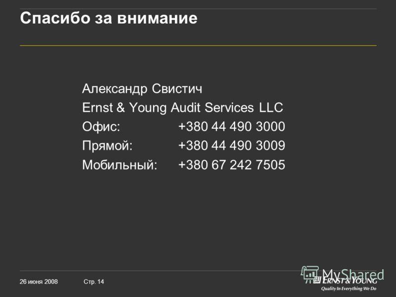 26 июня 2008Стр. 14 Спасибо за внимание Александр Свистич Ernst & Young Audit Services LLC Офис:+380 44 490 3000 Прямой:+380 44 490 3009 Мобильный:+380 67 242 7505