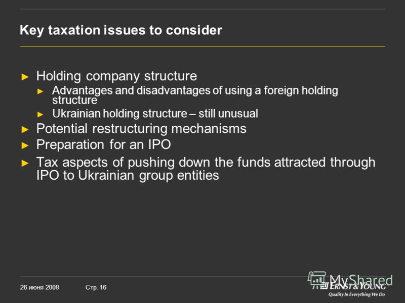 26 июня 2008Стр. 16 Key taxation issues to consider Holding company structure Advantages and disadvantages of using a foreign holding structure Ukrainian holding structure – still unusual Potential restructuring mechanisms Preparation for an IPO Tax