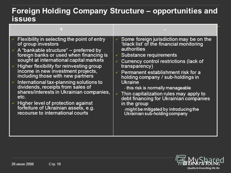26 июня 2008Стр. 19 Foreign Holding Company Structure – opportunities and issues +- Flexibility in selecting the point of entry of group investors A bankable structure – preferred by foreign banks or used when financing is sought at international cap