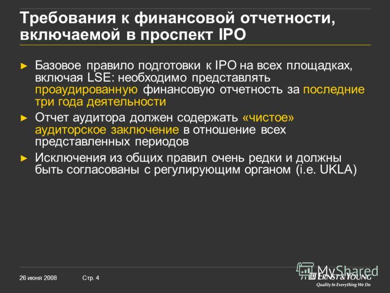 26 июня 2008Стр. 4 Требования к финансовой отчетности, включаемой в проспект IPO Базовое правило подготовки к IPO на всех площадках, включая LSE: необходимо представлять проаудированную финансовую отчетность за последние три года деятельности Отчет а