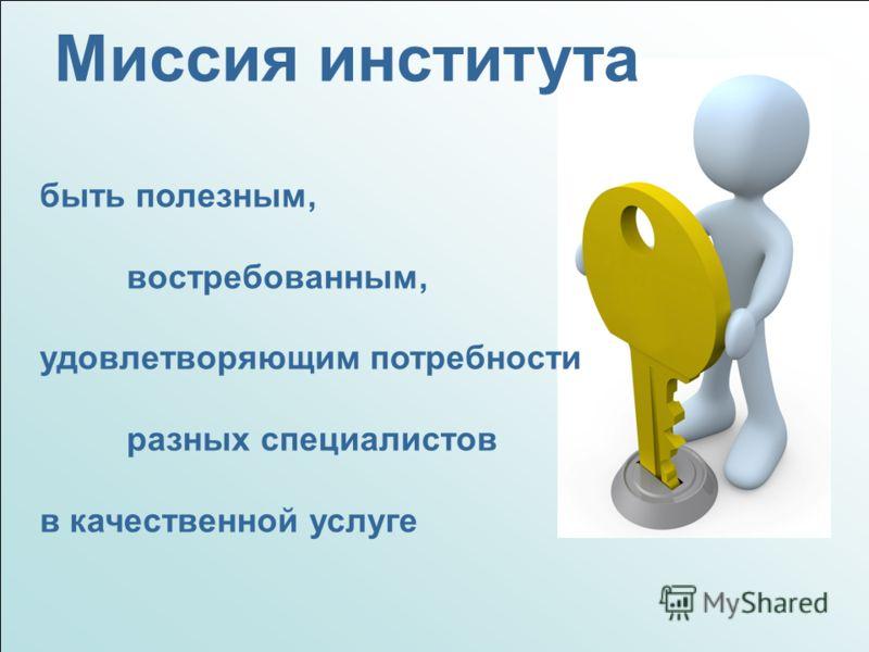 Миссия института быть полезным, востребованным, удовлетворяющим потребности разных специалистов в качественной услуге