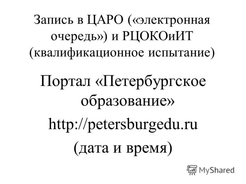 Запись в ЦАРО («электронная очередь») и РЦОКОиИТ (квалификационное испытание) Портал «Петербургское образование» http://petersburgedu.ru (дата и время)