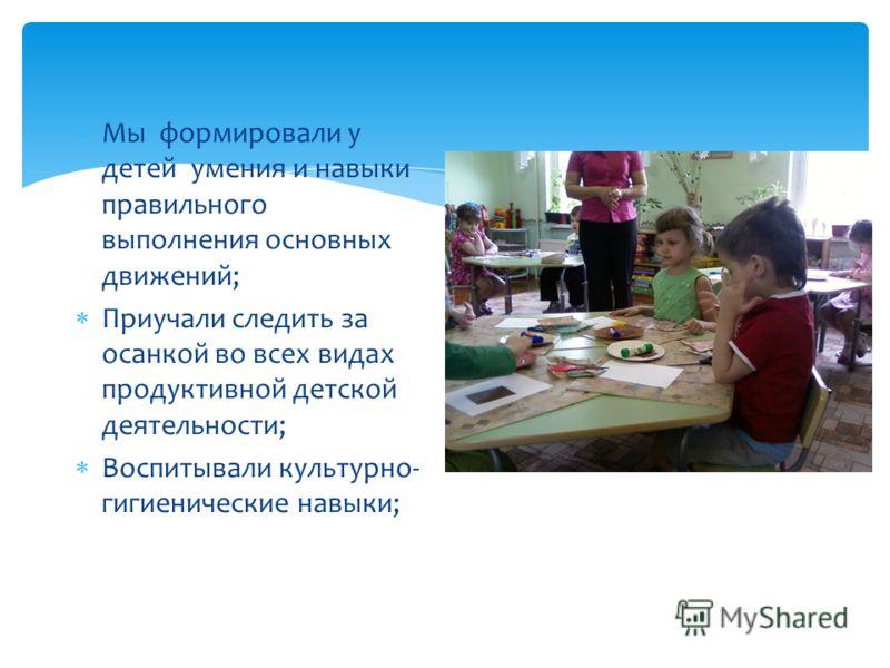 Мы формировали у детей умения и навыки правильного выполнения основных движений; Приучали следить за осанкой во всех видах продуктивной детской деятельности; Воспитывали культурно- гигиенические навыки;