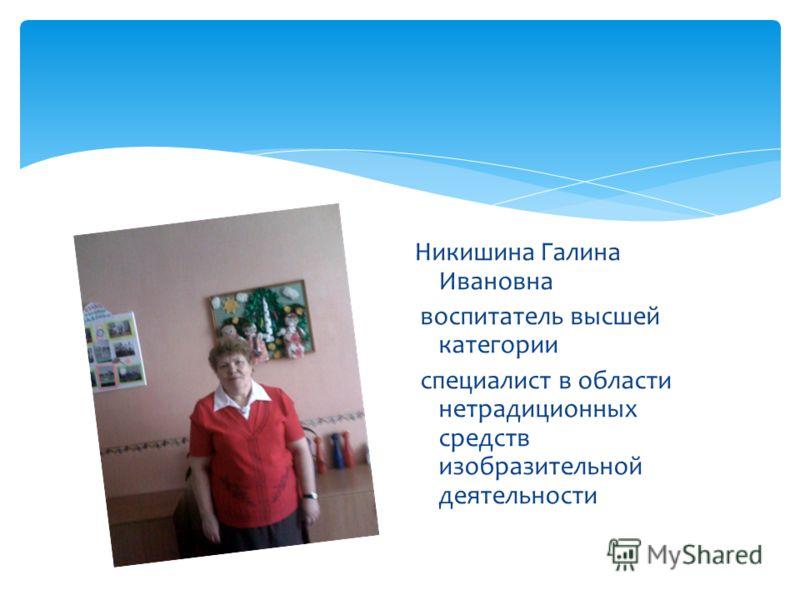 Никишина Галина Ивановна воспитатель высшей категории специалист в области нетрадиционных средств изобразительной деятельности