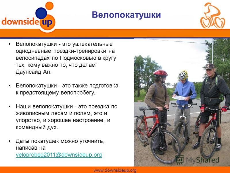 www.downsideup.org Велопокатушки Велопокатушки - это увлекательные однодневные поездки-тренировки на велосипедах по Подмосковью в кругу тех, кому важно то, что делает Даунсайд Ап. Велопокатушки - это также подготовка к предстоящему велопробегу. Наши