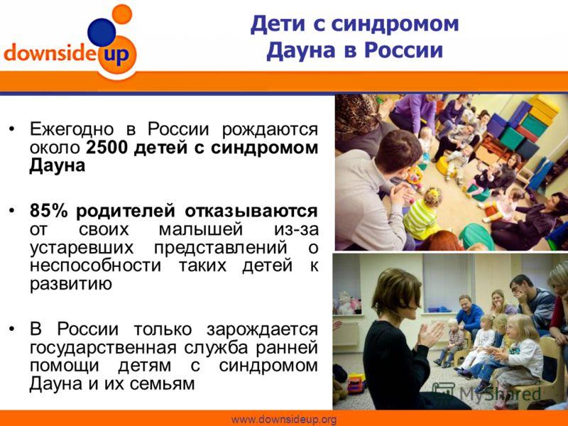 Дети с синдромом Дауна в России www.downsideup.org Ежегодно в России рождаются около 2500 детей с синдромом Дауна 85% родителей отказываются от своих малышей из-за устаревших представлений о неспособности таких детей к развитию В России только зарожд