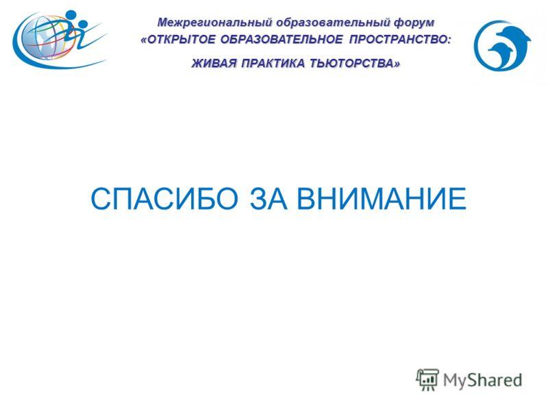 Межрегиональный образовательный форум «ОТКРЫТОЕ ОБРАЗОВАТЕЛЬНОЕ ПРОСТРАНСТВО: ЖИВАЯ ПРАКТИКА ТЬЮТОРСТВА» СПАСИБО ЗА ВНИМАНИЕ