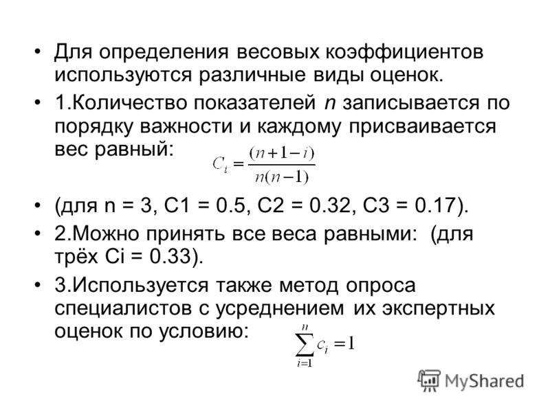 Для определения весовых коэффициентов используются различные виды оценок. 1.Количество показателей n записывается по порядку важности и каждому присваивается вес равный: (для n = 3, C1 = 0.5, C2 = 0.32, C3 = 0.17). 2.Можно принять все веса равными: (