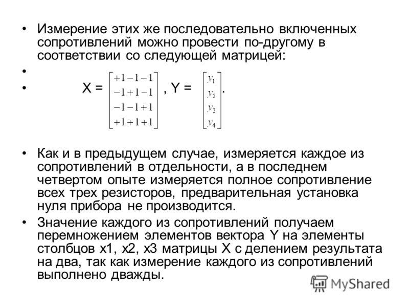 Измерение этих же последовательно включенных сопротивлений можно провести по-другому в соответствии со следующей матрицей: X =, Y =. Как и в предыдущем случае, измеряется каждое из сопротивлений в отдельности, а в последнем четвертом опыте измеряется