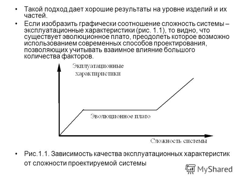 Такой подход дает хорошие результаты на уровне изделий и их частей. Если изобразить графически соотношение сложность системы – эксплуатационные характеристики (рис. 1.1), то видно, что существует эволюционное плато, преодолеть которое возможно исполь