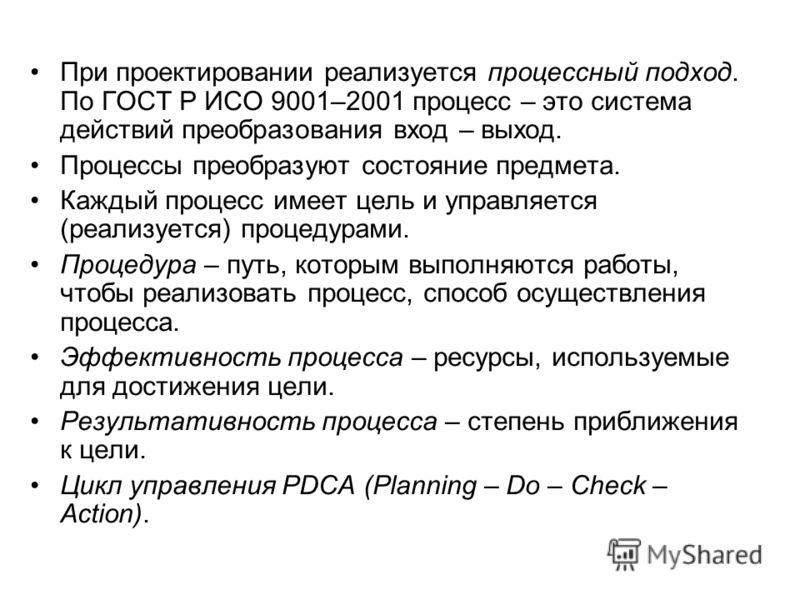 При проектировании реализуется процессный подход. По ГОСТ Р ИСО 9001–2001 процесс – это система действий преобразования вход – выход. Процессы преобразуют состояние предмета. Каждый процесс имеет цель и управляется (реализуется) процедурами. Процедур